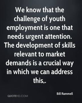Bill Rammell - We know that the challenge of youth employment is one that needs urgent attention. The development of skills relevant to market demands is a crucial way in which we can address this.