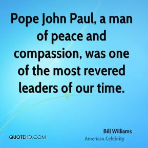 Bill Williams - Pope John Paul, a man of peace and compassion, was one of the most revered leaders of our time.