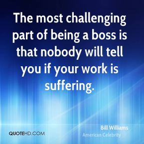 The most challenging part of being a boss is that nobody will tell you if your work is suffering.
