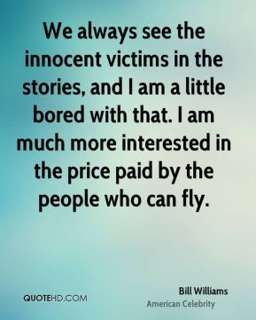 We always see the innocent victims in the stories, and I am a little bored with that. I am much more interested in the price paid by the people who can fly.