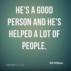 He's a good person and he's helped a lot of people.