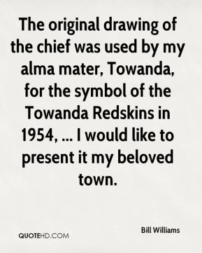 Bill Williams - The original drawing of the chief was used by my alma mater, Towanda, for the symbol of the Towanda Redskins in 1954, ... I would like to present it my beloved town.