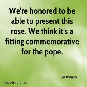 Bill Williams - We're honored to be able to present this rose. We think it's a fitting commemorative for the pope.