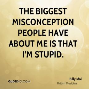 Billy Idol - The biggest misconception people have about me is that I'm stupid.