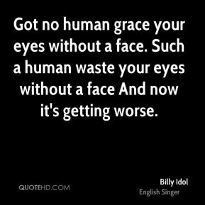 Got no human grace your eyes without a face. Such a human waste your eyes without a face And now it's getting worse.