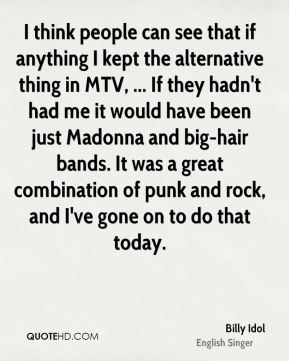 I think people can see that if anything I kept the alternative thing in MTV, ... If they hadn't had me it would have been just Madonna and big-hair bands. It was a great combination of punk and rock, and I've gone on to do that today.