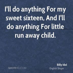Billy Idol - I'll do anything For my sweet sixteen, And I'll do anything For little run away child.
