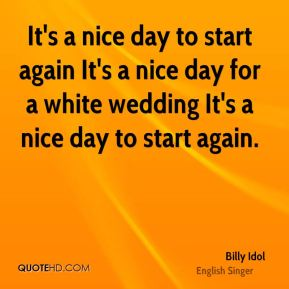 It's a nice day to start again It's a nice day for a white wedding It's a nice day to start again.