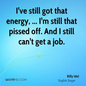 I've still got that energy, ... I'm still that pissed off. And I still can't get a job.