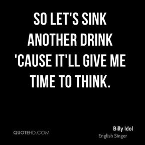 So let's sink another drink 'Cause it'll give me time to think.