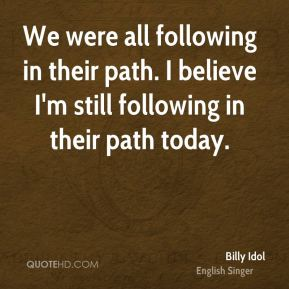 We were all following in their path. I believe I'm still following in their path today.
