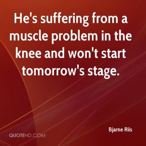 Bjarne Riis - He's suffering from a muscle problem in the knee and won't start tomorrow's stage.
