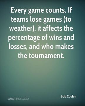 Bob Coolen - Every game counts. If teams lose games (to weather), it affects the percentage of wins and losses, and who makes the tournament.