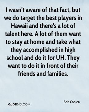 I wasn't aware of that fact, but we do target the best players in Hawaii and there's a lot of talent here. A lot of them want to stay at home and take what they accomplished in high school and do it for UH. They want to do it in front of their friends and families.