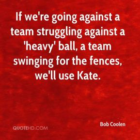 Bob Coolen - If we're going against a team struggling against a 'heavy' ball, a team swinging for the fences, we'll use Kate.