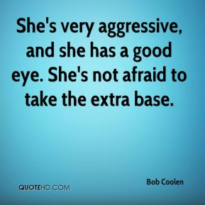 She's very aggressive, and she has a good eye. She's not afraid to take the extra base.