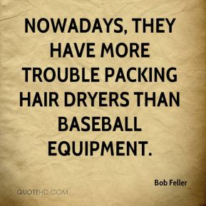 Bob Feller - Nowadays, they have more trouble packing hair dryers than baseball equipment.