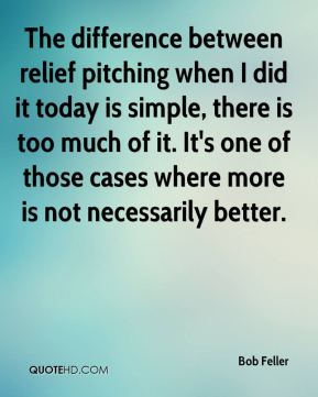 Bob Feller - The difference between relief pitching when I did it today is simple, there is too much of it. It's one of those cases where more is not necessarily better.