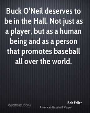 Bob Feller - Buck O'Neil deserves to be in the Hall. Not just as a player, but as a human being and as a person that promotes baseball all over the world.