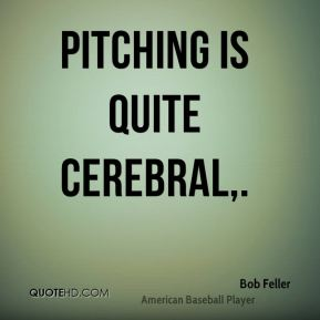 Bob Feller - Pitching is quite cerebral.