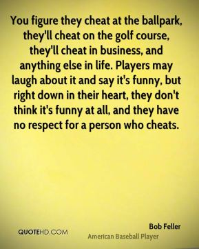 Bob Feller - You figure they cheat at the ballpark, they'll cheat on the golf course, they'll cheat in business, and anything else in life. Players may laugh about it and say it's funny, but right down in their heart, they don't think it's funny at all, and they have no respect for a person who cheats.
