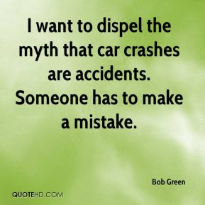 Bob Green - I want to dispel the myth that car crashes are accidents. Someone has to make a mistake.