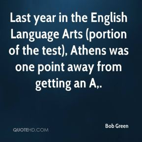 Bob Green - Last year in the English Language Arts (portion of the test), Athens was one point away from getting an A.