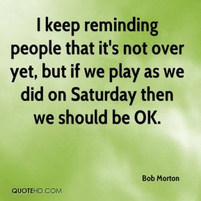 Bob Morton - I keep reminding people that it's not over yet, but if we play as we did on Saturday then we should be OK.