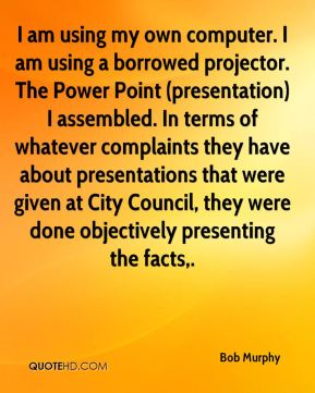 Bob Murphy - I am using my own computer. I am using a borrowed projector. The Power Point (presentation) I assembled. In terms of whatever complaints they have about presentations that were given at City Council, they were done objectively presenting the facts.