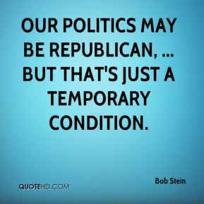 Bob Stein - Our politics may be Republican, ... but that's just a temporary condition.