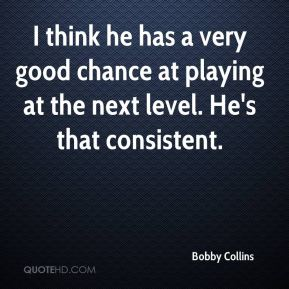 Bobby Collins - I think he has a very good chance at playing at the next level. He's that consistent.