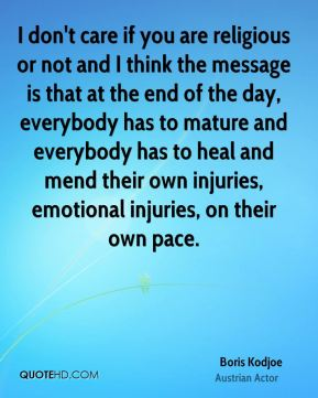I don't care if you are religious or not and I think the message is that at the end of the day, everybody has to mature and everybody has to heal and mend their own injuries, emotional injuries, on their own pace.