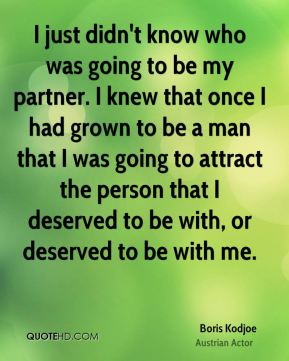 I just didn't know who was going to be my partner. I knew that once I had grown to be a man that I was going to attract the person that I deserved to be with, or deserved to be with me.
