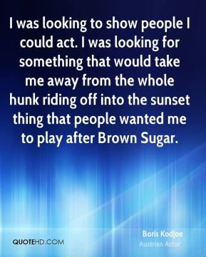 I was looking to show people I could act. I was looking for something that would take me away from the whole hunk riding off into the sunset thing that people wanted me to play after Brown Sugar.