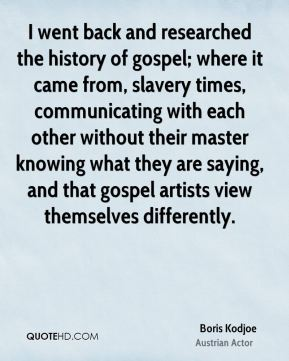 I went back and researched the history of gospel; where it came from, slavery times, communicating with each other without their master knowing what they are saying, and that gospel artists view themselves differently.