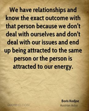 Boris Kodjoe - We have relationships and know the exact outcome with that person because we don't deal with ourselves and don't deal with our issues and end up being attracted to the same person or the person is attracted to our energy.