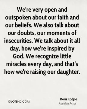 We're very open and outspoken about our faith and our beliefs. We also talk about our doubts, our moments of insecurities. We talk about it all day, how we're inspired by God. We recognize little miracles every day, and that's how we're raising our daughter.