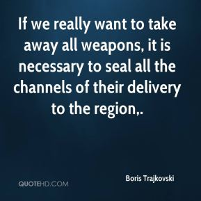 Boris Trajkovski - If we really want to take away all weapons, it is necessary to seal all the channels of their delivery to the region.