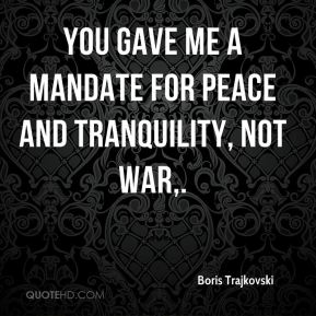 Boris Trajkovski - You gave me a mandate for peace and tranquility, not war.