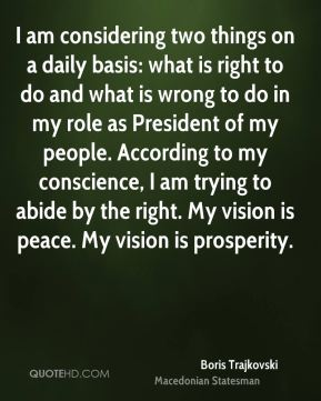 Boris Trajkovski - I am considering two things on a daily basis: what is right to do and what is wrong to do in my role as President of my people. According to my conscience, I am trying to abide by the right. My vision is peace. My vision is prosperity.