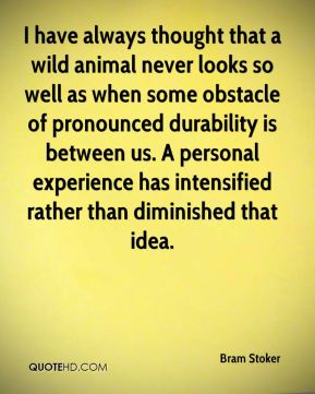 Bram Stoker - I have always thought that a wild animal never looks so well as when some obstacle of pronounced durability is between us. A personal experience has intensified rather than diminished that idea.