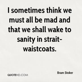 Bram Stoker - I sometimes think we must all be mad and that we shall wake to sanity in strait-waistcoats.