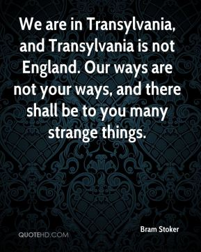 Bram Stoker - We are in Transylvania, and Transylvania is not England. Our ways are not your ways, and there shall be to you many strange things.