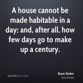 A house cannot be made habitable in a day; and, after all, how few days go to make up a century.