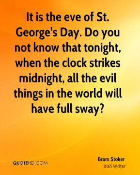 It is the eve of St. George's Day. Do you not know that tonight, when the clock strikes midnight, all the evil things in the world will have full sway?