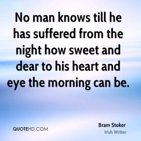 Bram Stoker - No man knows till he has suffered from the night how sweet and dear to his heart and eye the morning can be.