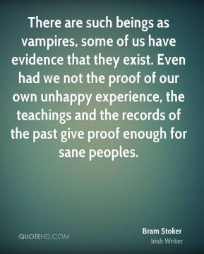 Bram Stoker - There are such beings as vampires, some of us have evidence that they exist. Even had we not the proof of our own unhappy experience, the teachings and the records of the past give proof enough for sane peoples.