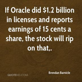 Brendan Barnicle - If Oracle did $1.2 billion in licenses and reports earnings of 15 cents a share, the stock will rip on that.