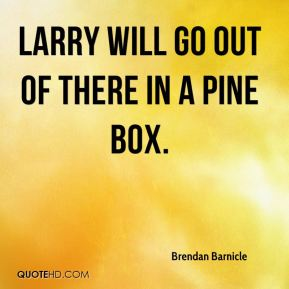 Brendan Barnicle - Larry will go out of there in a pine box.