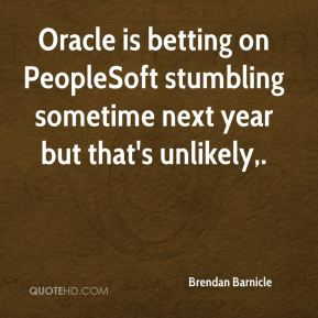 Brendan Barnicle - Oracle is betting on PeopleSoft stumbling sometime next year but that's unlikely.